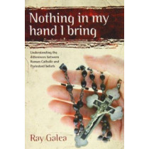 Nothing in My Hand I Bring: Understanding the Differences Between Roman Catholic and Protestant Beliefs by Ray Galea, 9781921068874