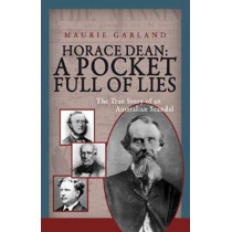 Horace Dean: A Pocket Full of Lies: The True Story of an Australian Scandal by Maurie Garland, 9781921596827