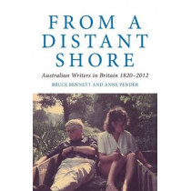From a Distant Shore: Australian Writers in Britain 1820-2012 by Bruce Bennett, 9781921867941