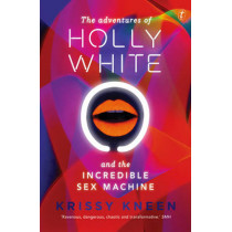 The Adventures Of Holly White And The Incredible Sex Machine by Krissy Kneen, 9781922079381