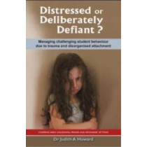 Distressed or Deliberately Defiant?: Managing Challenging Student Behaviour Due to Trauma and Disorganised Attachment by Judith A. Howard, 9781922117151