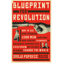 Blueprint for Revolution: how to use rice pudding, Lego men, and other non-violent techniques to galvanise communities, overthrow dictators, or simply change the world by Srdja Popovic, 9781922247872