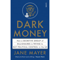 Dark Money: how a secretive group of billionaires is trying to buy political control in the US by Jane Mayer, 9781925228847