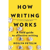 How Writing Works: A Field Guide to Effective Writing by Roslyn Petelin, 9781925266917