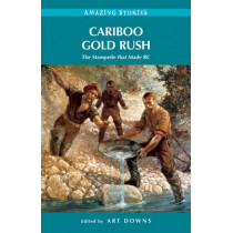 Cariboo Gold Rush: The Stampede That Made BC by Art Downs, 9781927527191