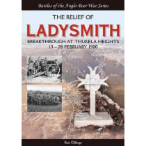 The Relief of Ladysmith: Breakthrough at Thukela Heights, 13-28 February 1900 by Ken Gillings, 9781928211457
