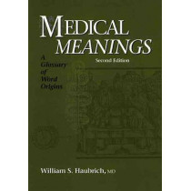 Medical Meanings: A Glossary of Word Origins by William S. Haubrich, 9781930513495