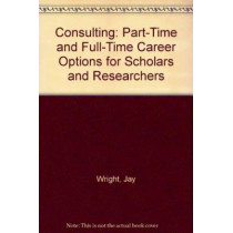 Consulting: Part Time And Full Time Career Options For Scholars And Researchers by Jay Wright, 9781930901711