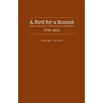 A Bird for a Bonnet: Gender, Class and Culture in American Birdkeeping, 1776-2010 by Trudy Irene Scee, 9781930901933