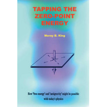Tapping the Zero Point Energy: Free Energy in Today's Physics by Moray B. King, 9781931882002