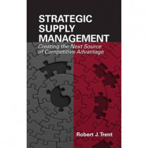 Strategic Supply Management: Creating the Next Source of Competitive Advantage by Robert Trent, 9781932159677