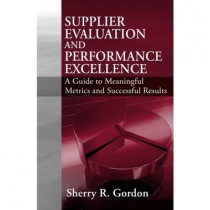 Supplier Evaluation and Performance Excellence: A Guide to Meaningful Metrics and Successful Results by Sherry Gordon, 9781932159806