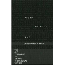 Word Without End: The Old Testament as Abiding Theological Witness by Christopher R. Seitz, 9781932792140