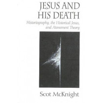 Jesus and His Death: Historiography, the Historical Jesus, and Atonement Theory by Scot McKnight, 9781932792294