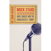 Mock Stars: Indie Comedy and the Dangerously Funny by John Wenzel, 9781933108230