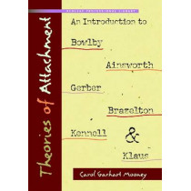 Theories of Attachment: An Introduction to to Bowlby, Ainsworth, Gerber, Brazelton, Kennell, and Klaus by Carol Garhart Mooney, 9781933653389