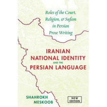 Iranian National Identity & the Persian Language: Roles of the Court, Religion & Sufism in Persian Prose Writing by Shahrokh Meskoob, 9781933823812