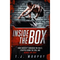 Inside the Box: How CrossFit  (R) Shredded the Rules, Stripped Down the Gym, and Rebuilt My Body by T. J. Murphy, 9781934030905