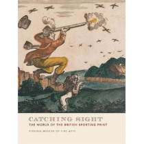 Catching Sight: The World of the British Sporting Print by Mitchell Merling, 9781934351031