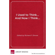 I Used to Think...And Now I Think...: Twenty Leading Educators Reflect on the Work of School Reform by Richard F. Elmore, 9781934742860