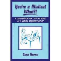 You're a Medical What!?: A Lighthearted Peek into the World of a Medical Transcriptionist by Sara Burns, 9781934759004