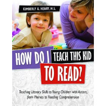 How Do I Teach This Kid To Read?: Teaching Literacy Skills to Young Children with Autism, from Phonics to Fluency by Kimberly A. Henry, 9781935274148