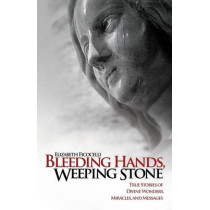 Bleeding Hands, Weeping Stone: True Stories of Divine Wonders, Miracles and Messages by Elizabeth Ficocelli, 9781935302315