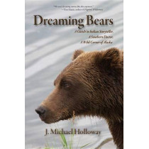 Dreaming Bears: A Gwich'in Indian Storyteller, a Southern Doctor, a Wild Corner of Alaska by J Michael Holloway, 9781935347309