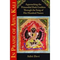 In Praise of Adya Kali: Approaching the Primordial Dark Goddess Through the Song of Her Hundred Names by Aditi Devi, 9781935387541