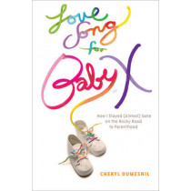 Love Song For Baby X: How I Stayed (Almost) Sane on the Rocky Road to Parenthood by Cheryl Dumesnil, 9781935439639