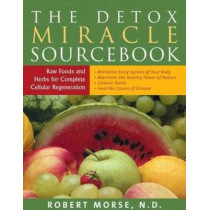 Detox Miracle Sourcebook: Raw Foods and Herbs for Complete Cellular Regeneration by Robert S. Morse, 9781935826194