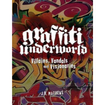 Graffiti Underworld: Villains, Vandals and Visionaries by J. R. Mathews, 9781936239160