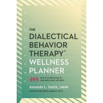 The Dialectical Behavior Therapy Wellness Planner: 365 Days of Healthy Living for Your Body, Mind, and Spirit by Amanda L. Smith, 9781936268863