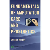 Fundamentals of Amputation Care and Prosthetics by Douglas Murphy, 9781936287703