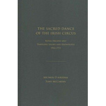The Sacred Dance of the Irish Circus: Rural Ireland and Traveling Shows and Showpeople, 1922-1972 by Michael O'hAodha, 9781936320349