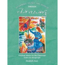 Learning To See the World Through Drawing: Practical Advice for the Classroom: Grades One Through Eight by Elizabeth Auer, 9781936367597