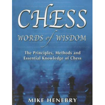 Chess Words of Wisdom: The Principles, Methods and Essential Knowledge of Chess by Mike Henebry, 9781936490325