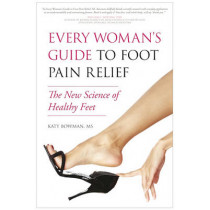 Every Woman's Guide to Foot Pain Relief: The New Science of Healthy Feet by Katy Bowman, 9781936661077