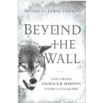 Beyond the Wall: Exploring George R. R. Martin's A Song of Ice and Fire, From A Game of Thrones to A Dance with Dragons by James Lowder, 9781936661749