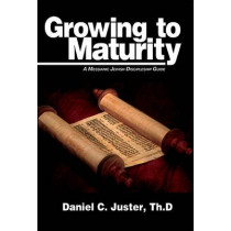 Growing to Maturity: A Messianic Jewish Discipleship Guide by Daniel C Juster, 9781936716227