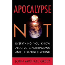 Apocalypse Not: Everything You Know About 2012, Nostradamus and the Rapture is Wrong by John Michael Greer, 9781936740000