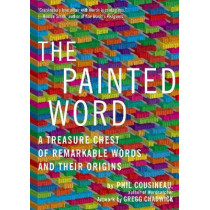 The Painted Word: A Treasure Chest of Remarkable Words and Their Origins by Phil Cousineau, 9781936740178