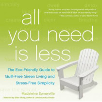 All You Need is Less: The ECO-Friendly Guide to Guilt-Free Green Living and Stress-Free Simplicity by Madeleine Somerville, 9781936740796
