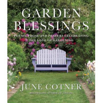 Garden Blessings: Prose, Poems and Prayers Celebrating the Love of Gardening by June Cotner, 9781936740819