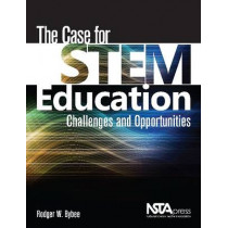 The Case for STEM Education: Challenges and Opportunities by Rodger W. Bybee, 9781936959259