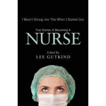 I Wasn't Strong Like This When I Started Out: True Stories of Becoming a Nurse: True Stories of Becoming a Nurse by Lee Gutkind, 9781937163129