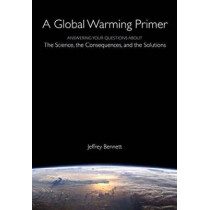 A Global Warming Primer: Answering Your Questions About The Science, The Consequences, and The Solutions by Jeffrey Bennett, 9781937548780