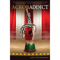 Accrobaddict: A Contortionist's Heroin Romance by Joe Putignano, 9781937612511