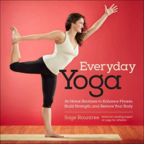 Everyday Yoga: At-Home Routines to Enhance Fitness, Build Strength, and Restore Your Body by Sage Rountree, 9781937715359