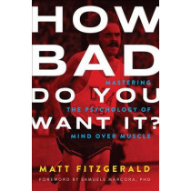 How Bad Do You Want It?: Mastering the Psychology of Mind Over Muscle by Matt Fitzgerald, 9781937715410